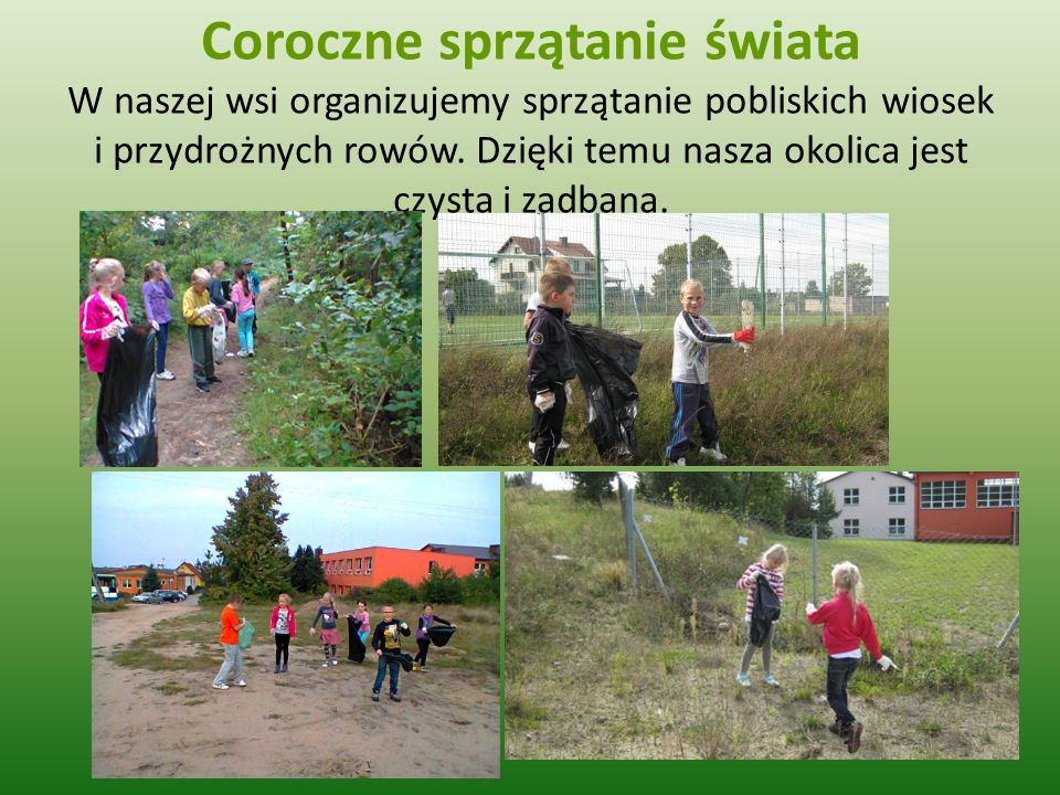 Coroczne sprzątanie świata W naszej wsi organizujemy sprzątanie pobliskich wiosek i przydrożnych rowów.