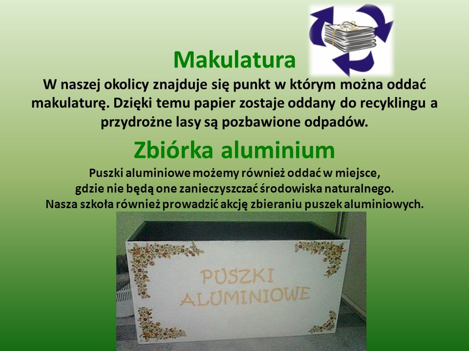 Makulatura W naszej okolicy znajduje się punkt w którym można oddać makulaturę. Dzięki temu papier zostaje oddany do recyklingu a przydrożne lasy są pozbawione odpadów.