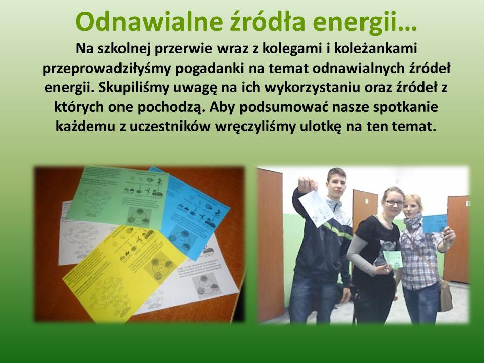 Odnawialne źródła energii… Na szkolnej przerwie wraz z kolegami i koleżankami przeprowadziłyśmy pogadanki na temat odnawialnych źródeł energii.