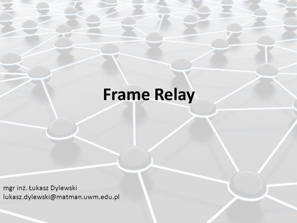 Frame Relay mgr inż. Łukasz Dylewski lukasz.dylewski@matman.uwm.edu.pl