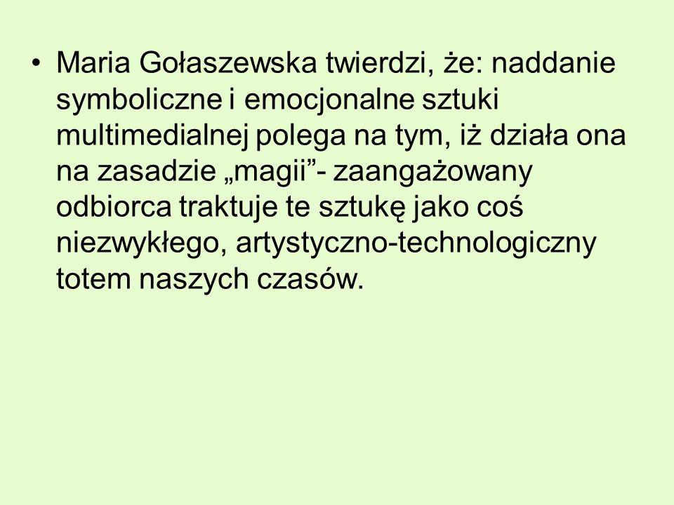 """Maria Gołaszewska twierdzi, że: naddanie symboliczne i emocjonalne sztuki multimedialnej polega na tym, iż działa ona na zasadzie """"magii - zaangażowany odbiorca traktuje te sztukę jako coś niezwykłego, artystyczno-technologiczny totem naszych czasów."""