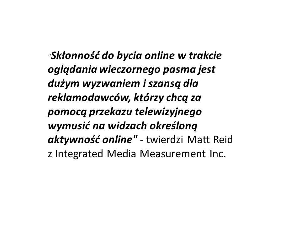 Skłonność do bycia online w trakcie oglądania wieczornego pasma jest dużym wyzwaniem i szansą dla reklamodawców, którzy chcą za pomocą przekazu telewizyjnego wymusić na widzach określoną aktywność online - twierdzi Matt Reid z Integrated Media Measurement Inc.