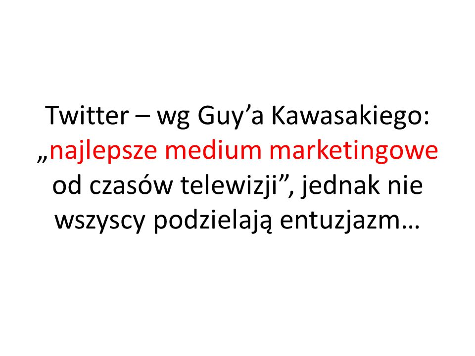 """Twitter – wg Guy'a Kawasakiego: """"najlepsze medium marketingowe od czasów telewizji , jednak nie wszyscy podzielają entuzjazm…"""