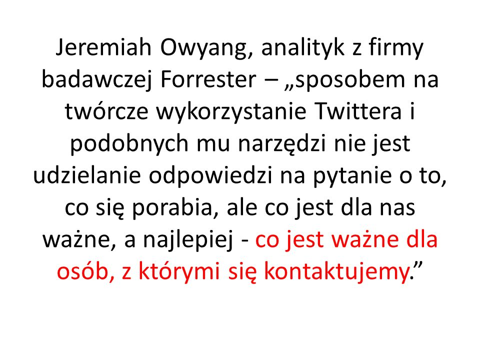 """Jeremiah Owyang, analityk z firmy badawczej Forrester – """"sposobem na twórcze wykorzystanie Twittera i podobnych mu narzędzi nie jest udzielanie odpowiedzi na pytanie o to, co się porabia, ale co jest dla nas ważne, a najlepiej - co jest ważne dla osób, z którymi się kontaktujemy."""