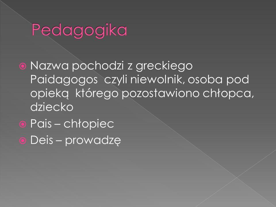 Pedagogika Nazwa pochodzi z greckiego Paidagogos czyli niewolnik, osoba pod opieką którego pozostawiono chłopca, dziecko.