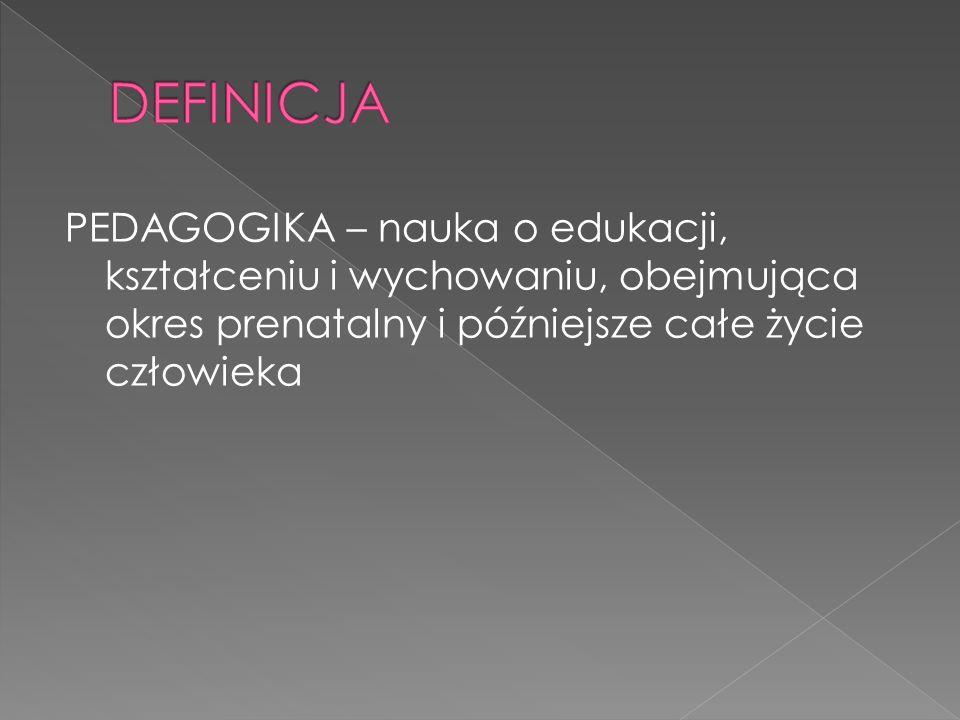 DEFINICJA PEDAGOGIKA – nauka o edukacji, kształceniu i wychowaniu, obejmująca okres prenatalny i późniejsze całe życie człowieka.