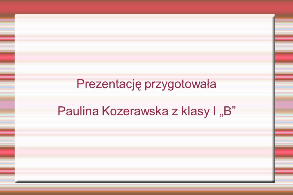 """Prezentację przygotowała Paulina Kozerawska z klasy I """"B"""