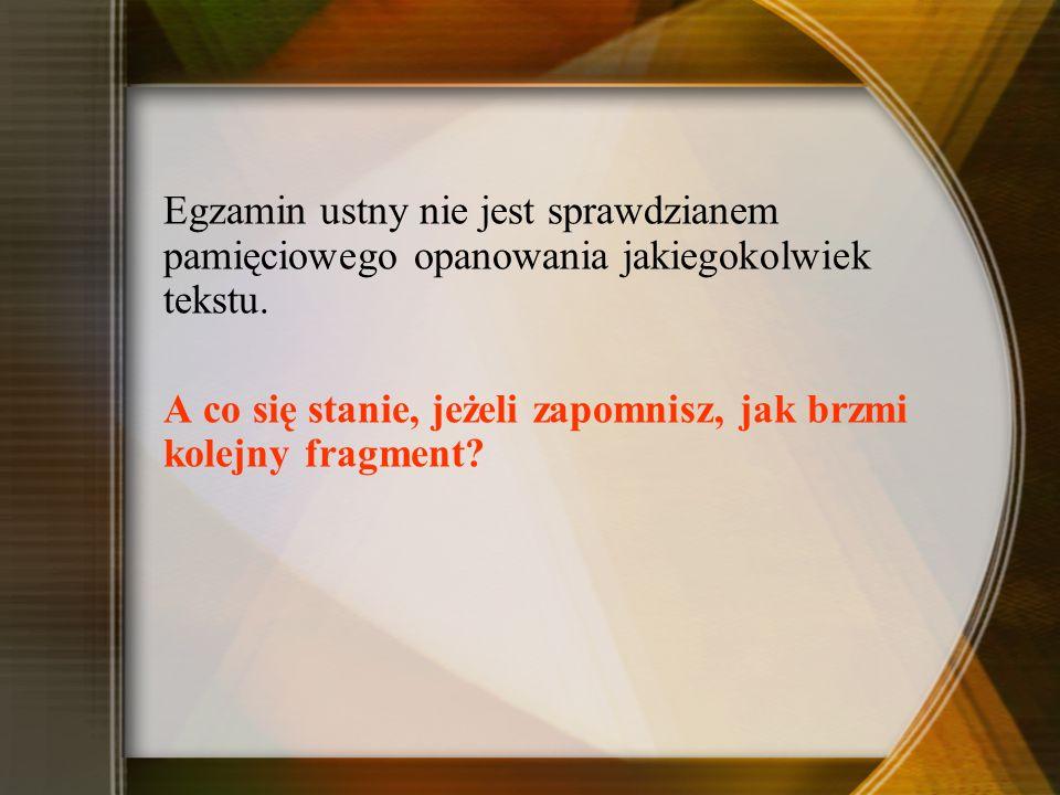 Egzamin ustny nie jest sprawdzianem pamięciowego opanowania jakiegokolwiek tekstu.