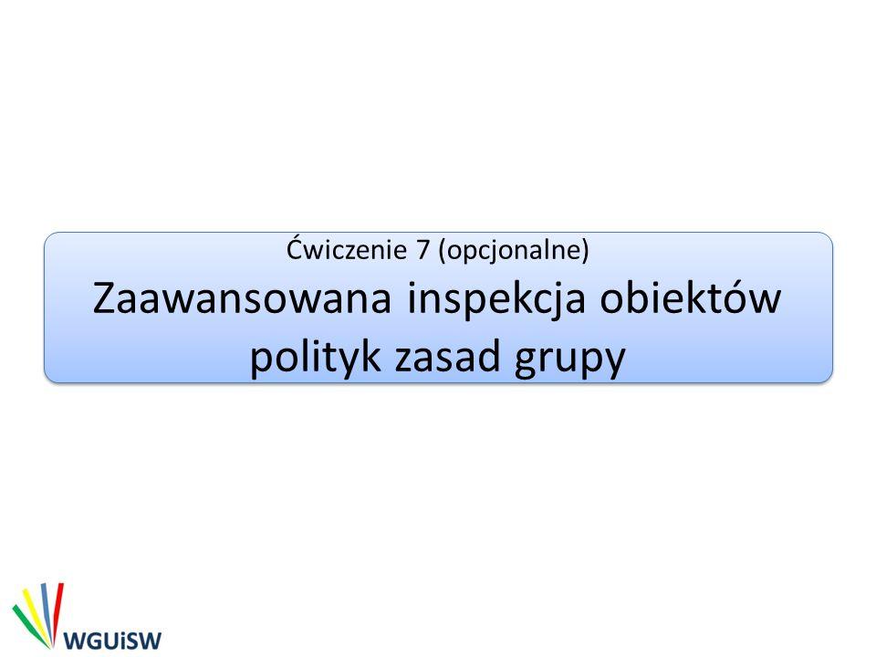 Ćwiczenie 7 (opcjonalne) Zaawansowana inspekcja obiektów polityk zasad grupy