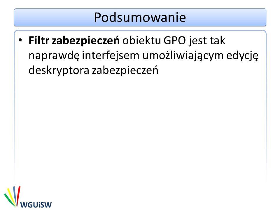 Podsumowanie Filtr zabezpieczeń obiektu GPO jest tak naprawdę interfejsem umożliwiającym edycję deskryptora zabezpieczeń.