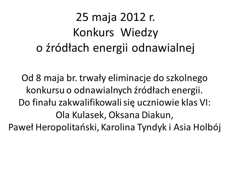 25 maja 2012 r. Konkurs Wiedzy o źródłach energii odnawialnej