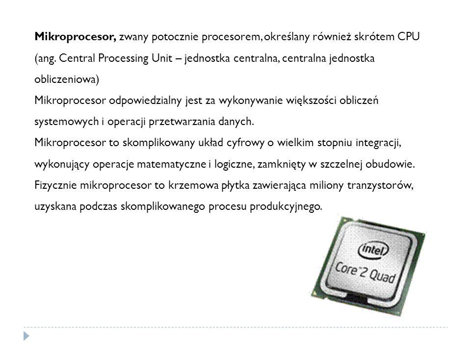 Mikroprocesor, zwany potocznie procesorem, określany również skrótem CPU (ang. Central Processing Unit – jednostka centralna, centralna jednostka obliczeniowa)