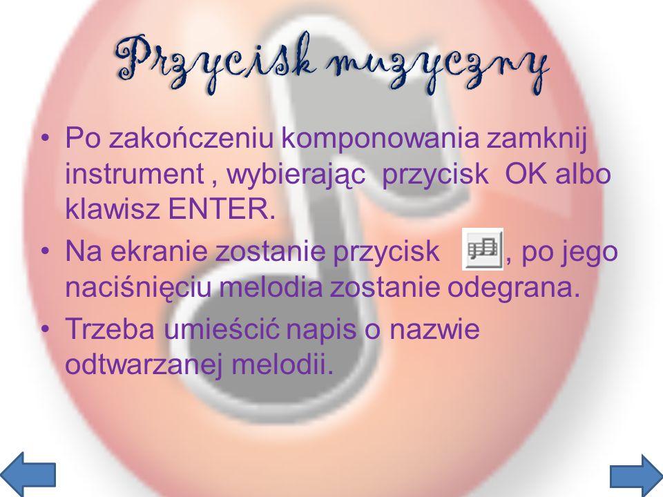 Przycisk muzyczny Po zakończeniu komponowania zamknij instrument , wybierając przycisk OK albo klawisz ENTER.