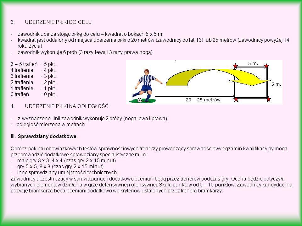 3. UDERZENIE PIŁKI DO CELU - zawodnik uderza stojąc piłkę do celu – kwadrat o bokach 5 x 5 m - kwadrat jest oddalony od miejsca uderzenia piłki o 20 metrów (zawodnicy do lat 13) lub 25 metrów (zawodnicy powyżej 14 roku życia) - zawodnik wykonuje 6 prób (3 razy lewą i 3 razy prawa nogą) 6 – 5 trafień - 5 pkt.
