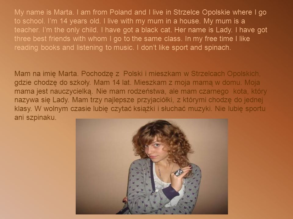 My name is Marta. I am from Poland and I live in Strzelce Opolskie where I go to school.