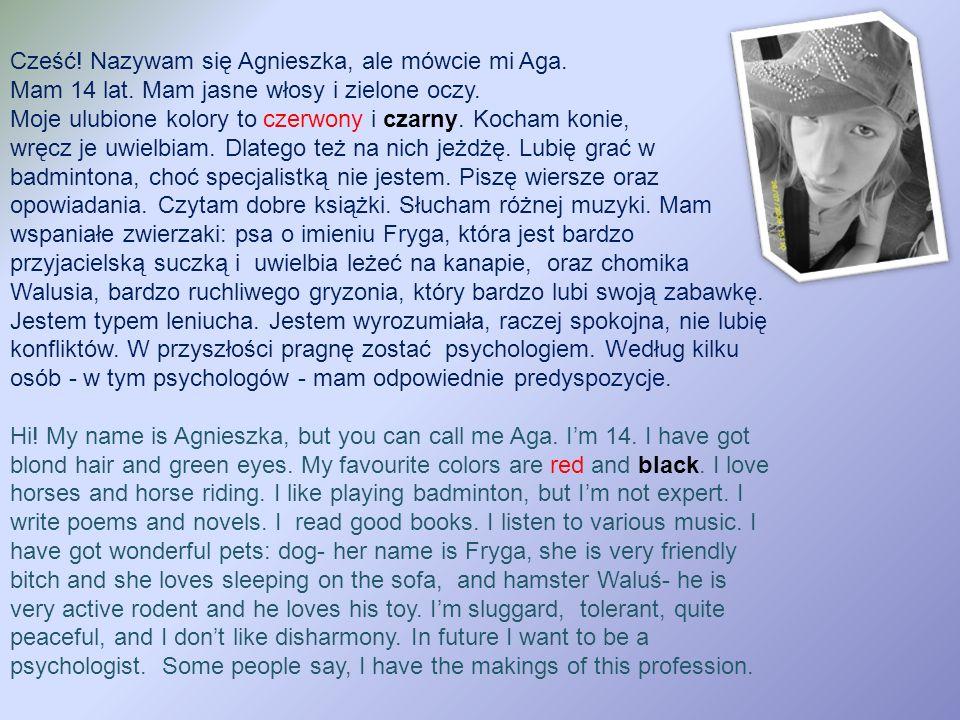 Cześć. Nazywam się Agnieszka, ale mówcie mi Aga. Mam 14 lat