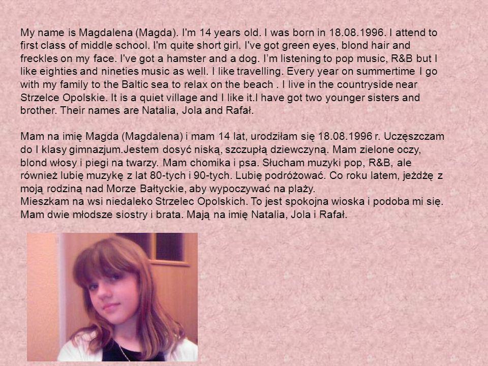 My name is Magdalena (Magda). I m 14 years old. I was born in 18. 08