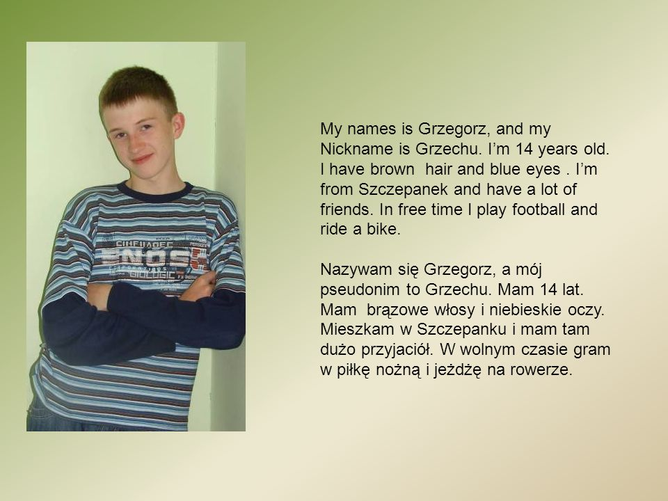 My names is Grzegorz, and my Nickname is Grzechu. I'm 14 years old