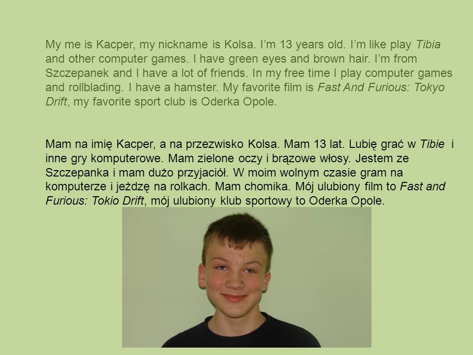 My me is Kacper, my nickname is Kolsa. I'm 13 years old