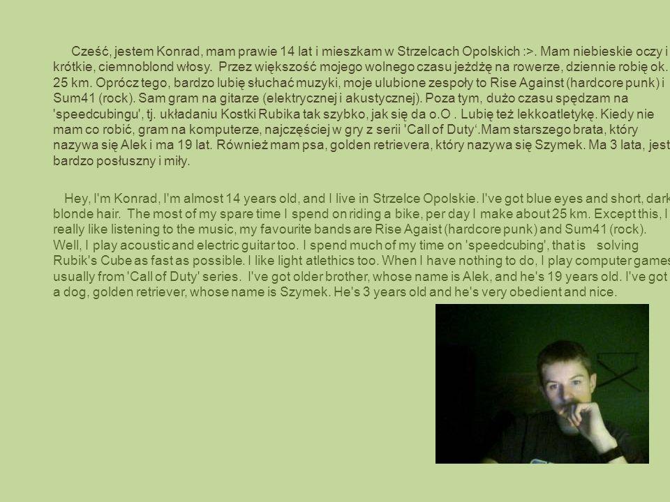 Cześć, jestem Konrad, mam prawie 14 lat i mieszkam w Strzelcach Opolskich :>.