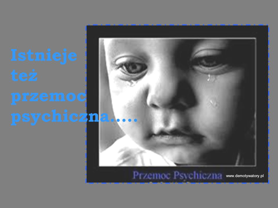 Istnieje też przemoc psychiczna.....