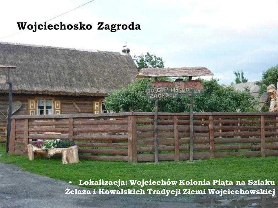 Wojciechosko Zagroda Lokalizacja: Wojciechów Kolonia Piąta na Szlaku Żelaza i Kowalskich Tradycji Ziemi Wojciechowskiej.
