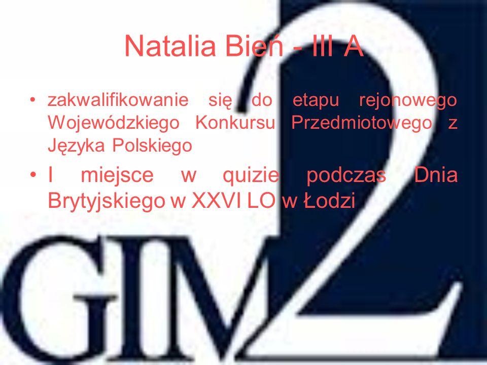 Natalia Bień - III A zakwalifikowanie się do etapu rejonowego Wojewódzkiego Konkursu Przedmiotowego z Języka Polskiego.