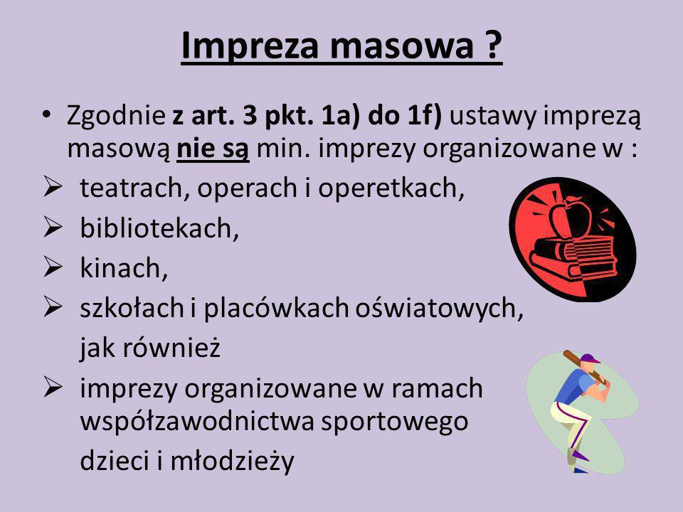 Impreza masowa Zgodnie z art. 3 pkt. 1a) do 1f) ustawy imprezą masową nie są min. imprezy organizowane w :