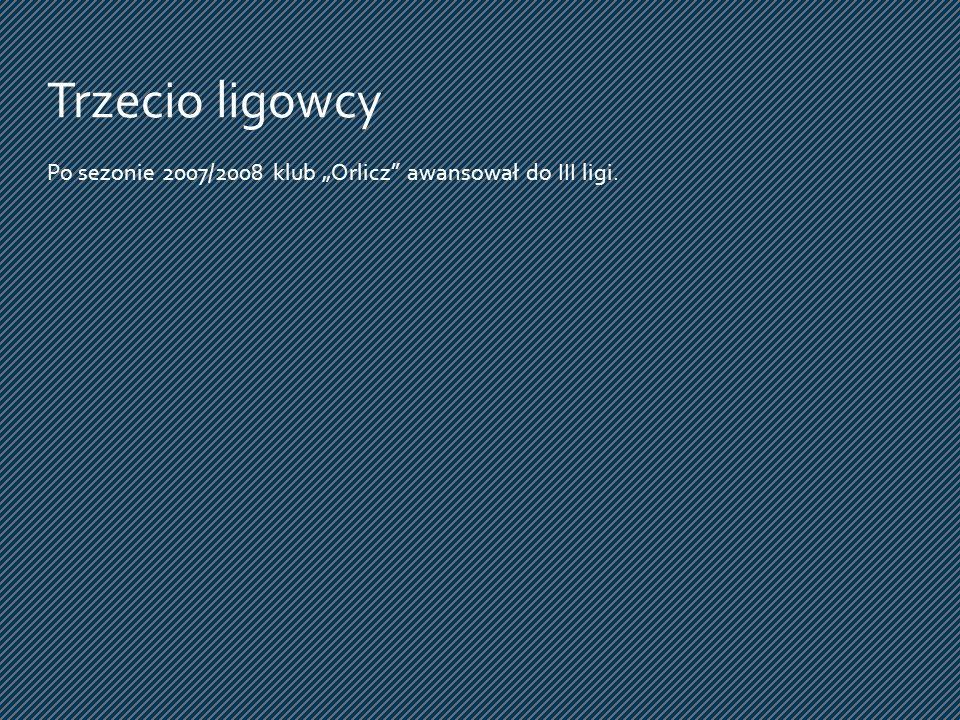 """Trzecio ligowcy Po sezonie 2007/2008 klub """"Orlicz awansował do III ligi."""