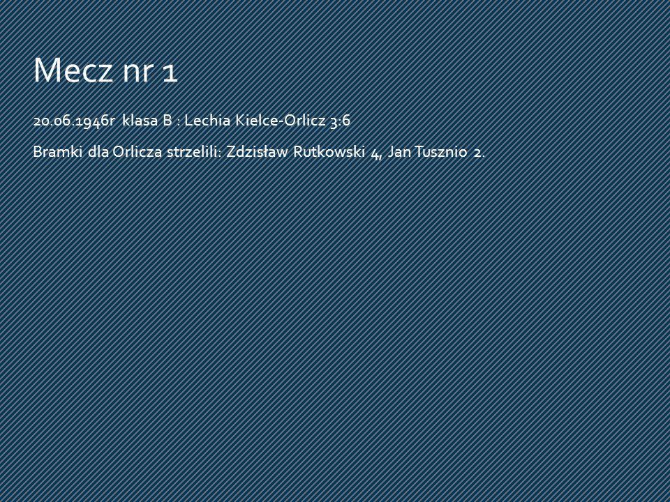 Mecz nr 1 20.06.1946r klasa B : Lechia Kielce-Orlicz 3:6 Bramki dla Orlicza strzelili: Zdzisław Rutkowski 4, Jan Tusznio 2.