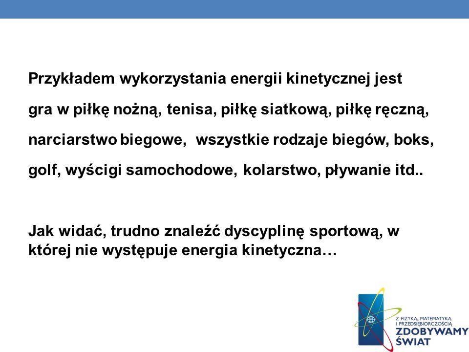 Przykładem wykorzystania energii kinetycznej jest gra w piłkę nożną, tenisa, piłkę siatkową, piłkę ręczną, narciarstwo biegowe, wszystkie rodzaje biegów, boks, golf, wyścigi samochodowe, kolarstwo, pływanie itd..