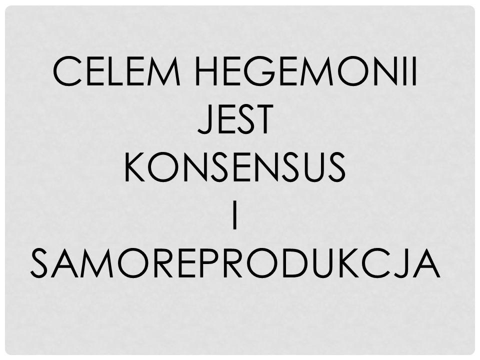CELEM HEGEMONII JEST KONSENSUS I SAMOREPRODUKCJA