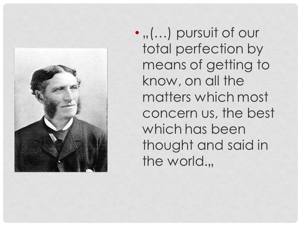 """(…) pursuit of our total perfection by means of getting to know, on all the matters which most concern us, the best which has been thought and said in the world."""