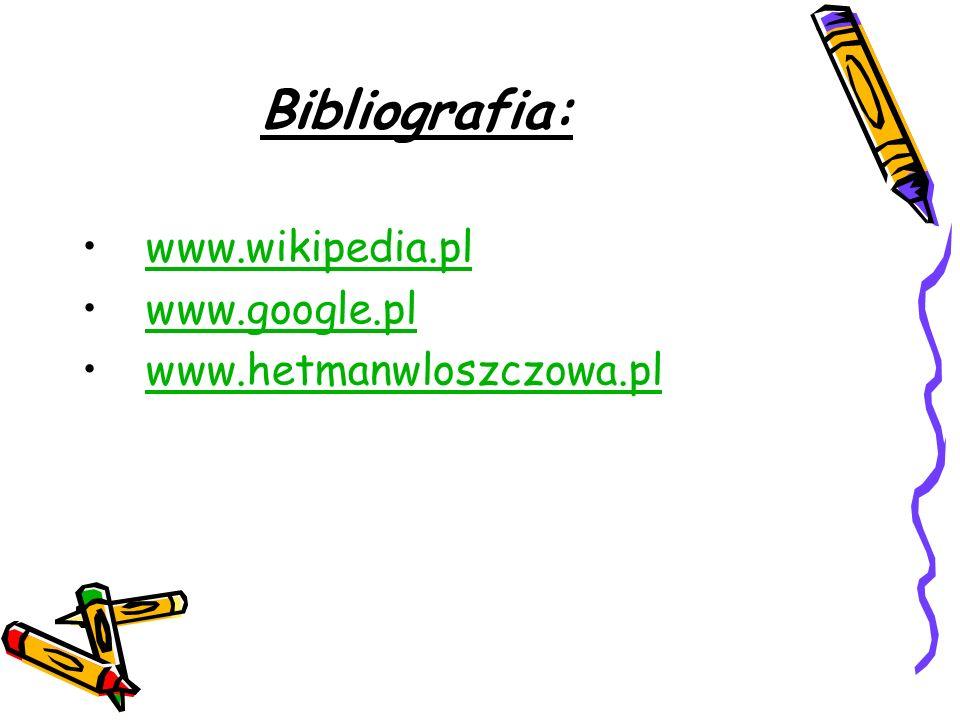 Bibliografia: www.wikipedia.pl www.google.pl www.hetmanwloszczowa.pl