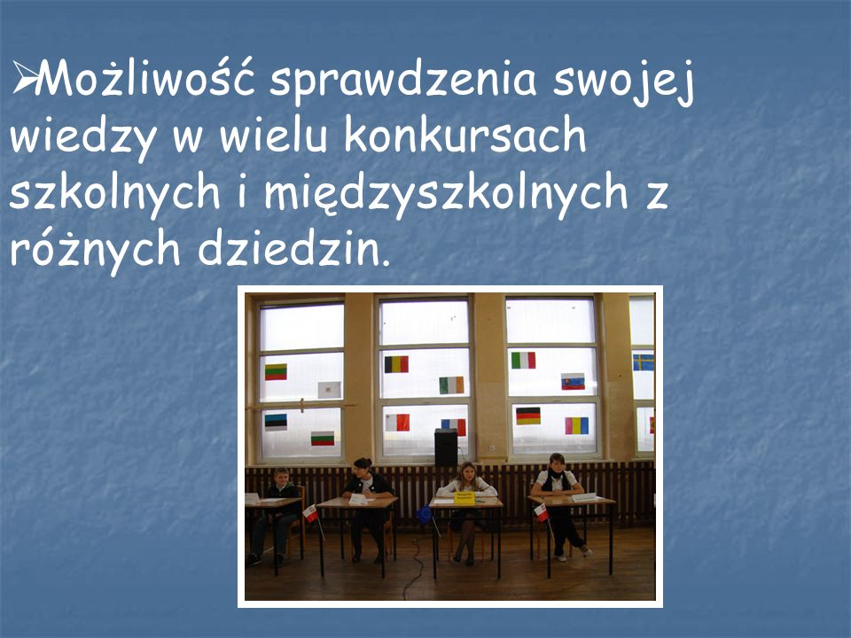 Możliwość sprawdzenia swojej wiedzy w wielu konkursach szkolnych i międzyszkolnych z różnych dziedzin.