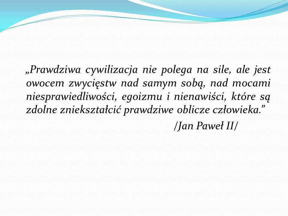 """""""Prawdziwa cywilizacja nie polega na sile, ale jest owocem zwycięstw nad samym sobą, nad mocami niesprawiedliwości, egoizmu i nienawiści, które są zdolne zniekształcić prawdziwe oblicze człowieka. /Jan Paweł II/"""