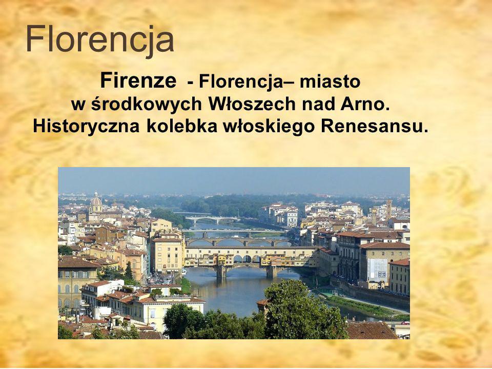 Florencja Firenze - Florencja– miasto w środkowych Włoszech nad Arno.