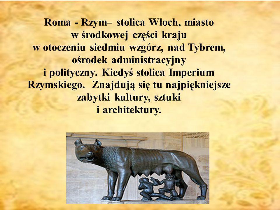 Roma - Rzym– stolica Włoch, miasto w środkowej części kraju w otoczeniu siedmiu wzgórz, nad Tybrem, ośrodek administracyjny i polityczny.