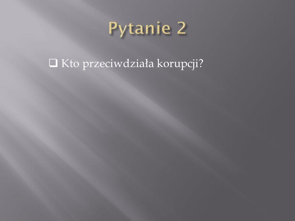 Pytanie 2 Kto przeciwdziała korupcji