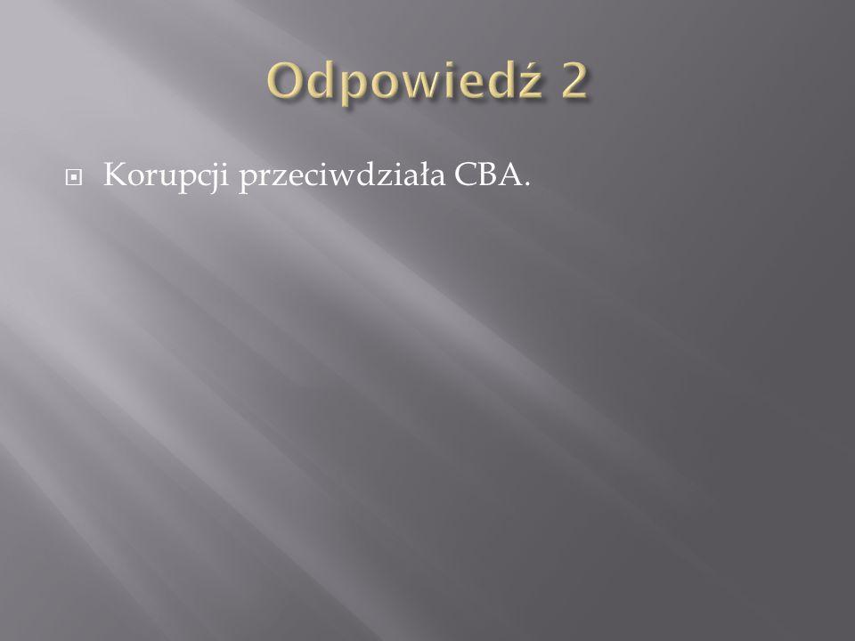 Odpowiedź 2 Korupcji przeciwdziała CBA.