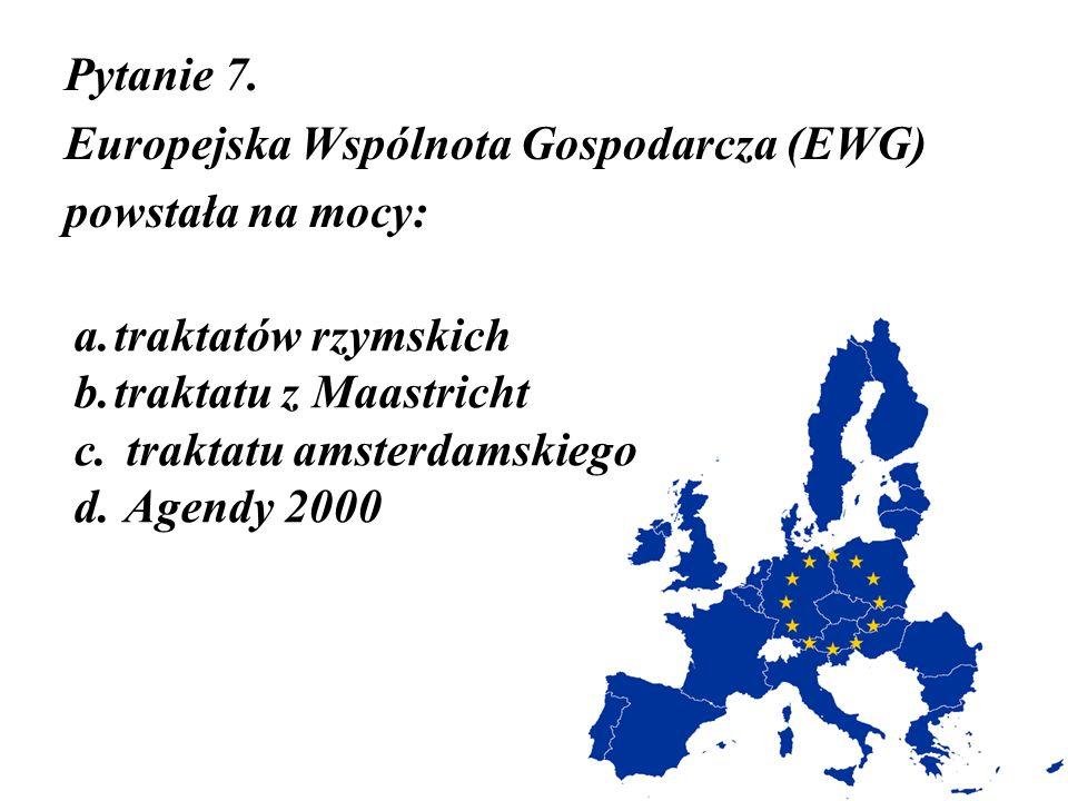 Pytanie 7. Europejska Wspólnota Gospodarcza (EWG) powstała na mocy: traktatów rzymskich. traktatu z Maastricht.