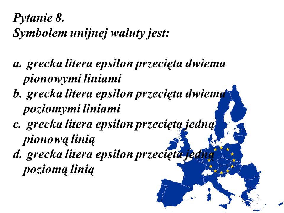 Pytanie 8. Symbolem unijnej waluty jest: grecka litera epsilon przecięta dwiema pionowymi liniami.
