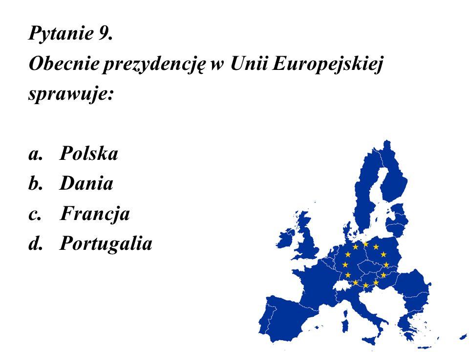 Pytanie 9. Obecnie prezydencję w Unii Europejskiej sprawuje: Polska Dania Francja Portugalia