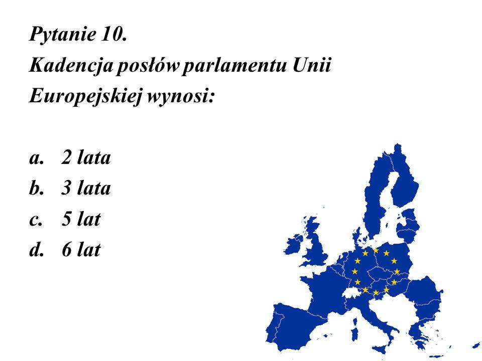 Pytanie 10. Kadencja posłów parlamentu Unii Europejskiej wynosi: 2 lata 3 lata 5 lat 6 lat