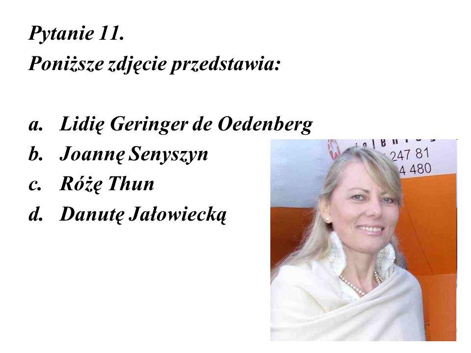 Pytanie 11. Poniższe zdjęcie przedstawia: Lidię Geringer de Oedenberg. Joannę Senyszyn. Różę Thun.