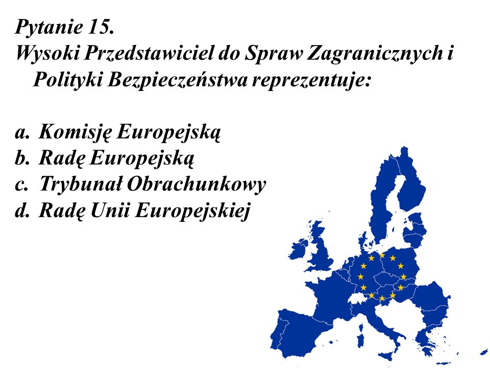 Pytanie 15. Wysoki Przedstawiciel do Spraw Zagranicznych i Polityki Bezpieczeństwa reprezentuje: Komisję Europejską.