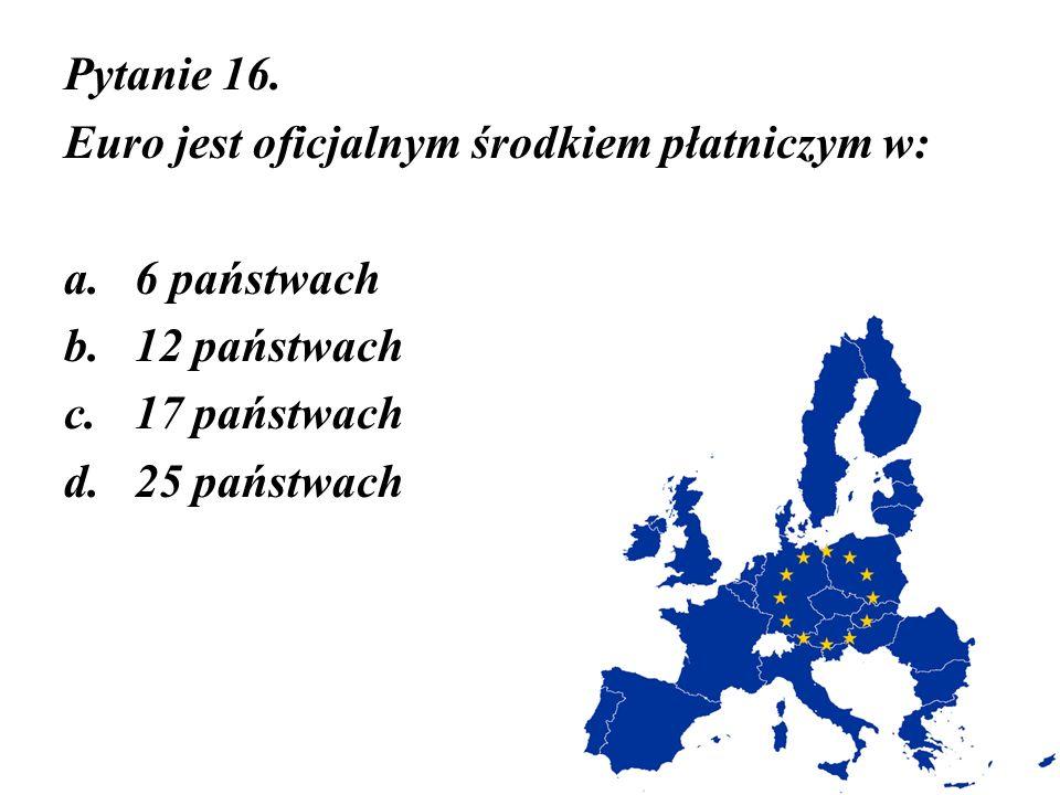 Pytanie 16. Euro jest oficjalnym środkiem płatniczym w: 6 państwach. 12 państwach. 17 państwach.