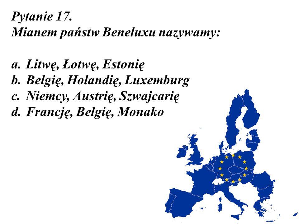 Pytanie 17. Mianem państw Beneluxu nazywamy: Litwę, Łotwę, Estonię. Belgię, Holandię, Luxemburg. Niemcy, Austrię, Szwajcarię.