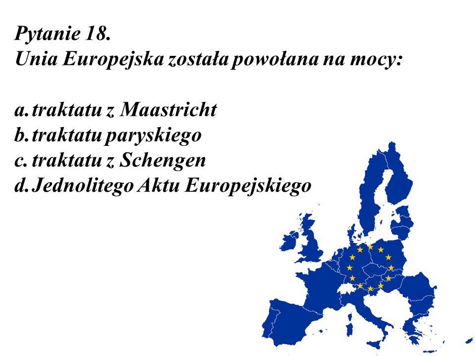 Pytanie 18. Unia Europejska została powołana na mocy: traktatu z Maastricht. traktatu paryskiego.
