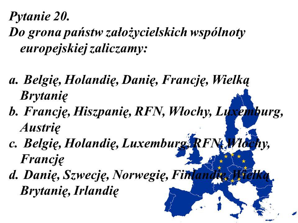 Pytanie 20. Do grona państw założycielskich wspólnoty europejskiej zaliczamy: Belgię, Holandię, Danię, Francję, Wielką Brytanię.